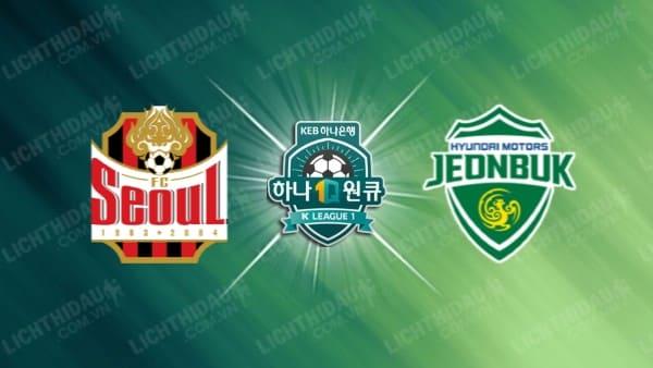 Nhận định FC Seoul vs Jeonbuk Hyundai, 17h00 ngày 06/6